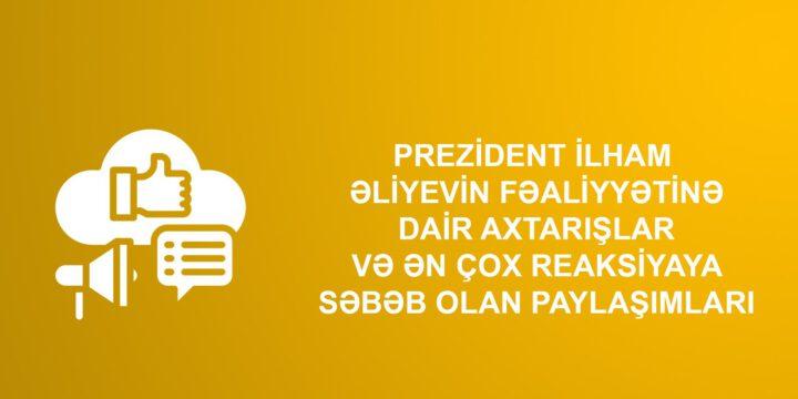 Prezident İlham Əliyevin fəaliyyətinə dair axtarışlar və ən çox reaksiyaya səbəb olan paylaşımları